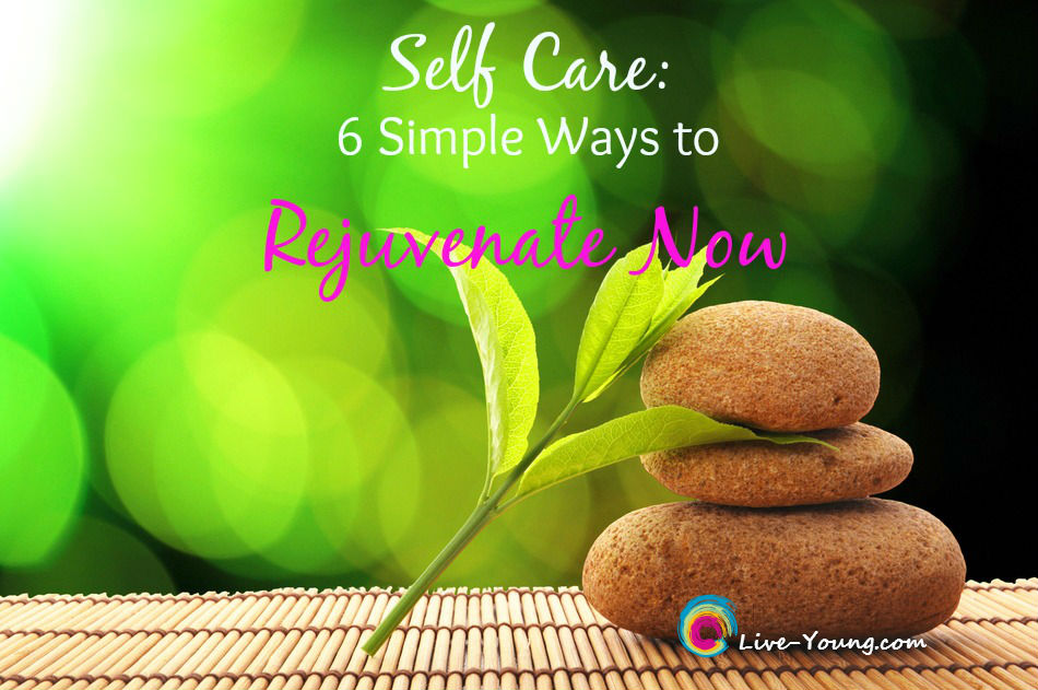 Self Care: 6 Simple Ways to Rejuvenate Now | new on Live-Young.com #selfcare